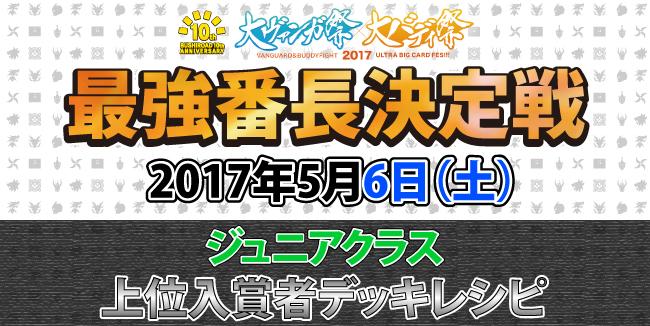 大バディ祭2017 最強番長決定戦 5/6上位入賞者デッキレシピ ジュニアクラス