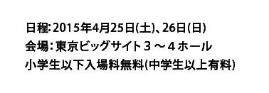 日程:2015年4月25日(土)、26日(日)会場:東京ビッグサイト3~4ホール小学生以下入場料無料(中学生以上有料)