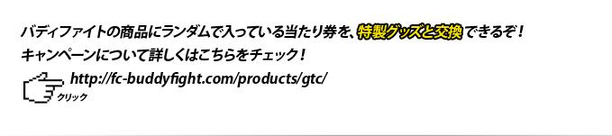 バディファイトの商品にランダムで入っている当たり券を、特製グッズと交換できるぞ!キャンペーンについて詳しくはこちらをチェック!https://fc-buddyfight.com/products/gtc/