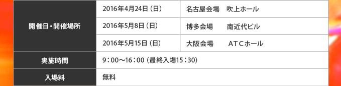 【開催日・開催場所】2016年4月24日(日)  名古屋会場 吹上ホール2016年5月8日(日)   博多会場  南近代ビル2016年5月15日(日)   大阪会場  ATCホール【実施時間】9:00~16:00(最終入場15:30)【入場料】無料