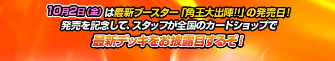 10月2日(金)は最新ブースター「角王大出陣!!」の発売日!発売を記念して、スタッフが全国のカードショップで最新デッキをお披露目するぞ!