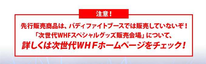 注意!先行販売商品は、バディファイトブースでは販売していないぞ!「次世代WHFスペシャルグッズ販売会場」について、詳しくは次世代WHFホームページをチェック!