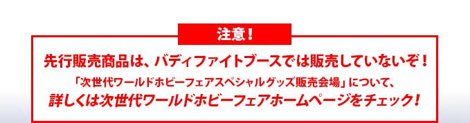 注意先行販売商品は、バディファイトブースでは販売していないぞ!「次世代ワールドホビーフェアスペシャルグッズ販売会場」について、詳しくは次世代ワールドホビーフェアホームページをチェック!
