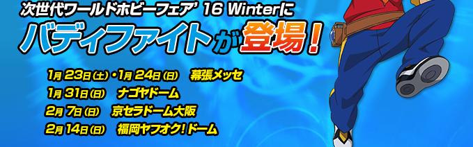 次世代ワールドホビーフェア'16 Winterに、バディファイトが登場!1月23日(土)・1月24日(日) 幕張メッセ1月31日(日)ナゴヤドーム2月 7日(日)京セラドーム大阪2月 14日(日)福岡ヤフオク!ドーム