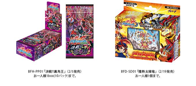 BFH-PP01「決戦!!裏角王」(2/5発売) お一人様1box(10パック)まで。 BFD-SD01「爆熱太陽竜」(2/19発売) お一人様1個まで。