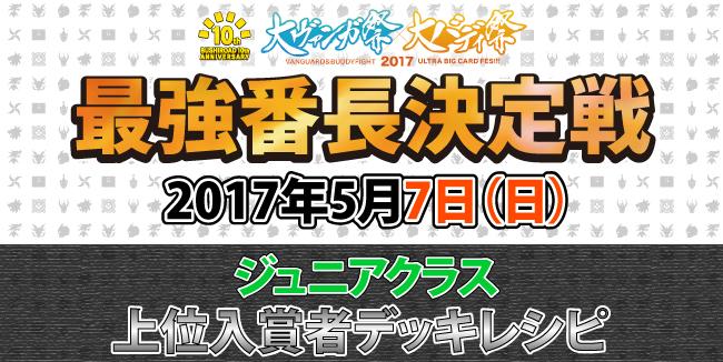 大バディ祭2017 最強番長決定戦 5/7上位入賞者デッキレシピ ジュニアクラス