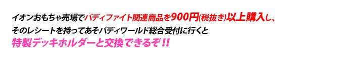 イオンおもちゃ売り場でバディファイト関連商品を900円以上購入したレシートと、特製デッキホルダーを交換できるぞ!!