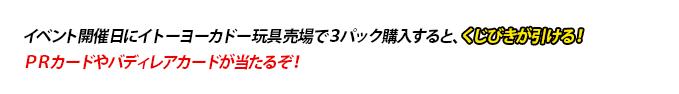 イベント開催日にイトーヨーカ堂玩具売場で3パック購入すると、くじびきが引ける!PRカードやバディレアカードが当たるぞ!