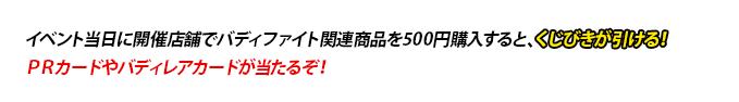 イベント当日に開催店舗でバディファイト関連商品を500円購入すると、くじびきが引ける!PRカードやバディレアカードが当たるぞ!