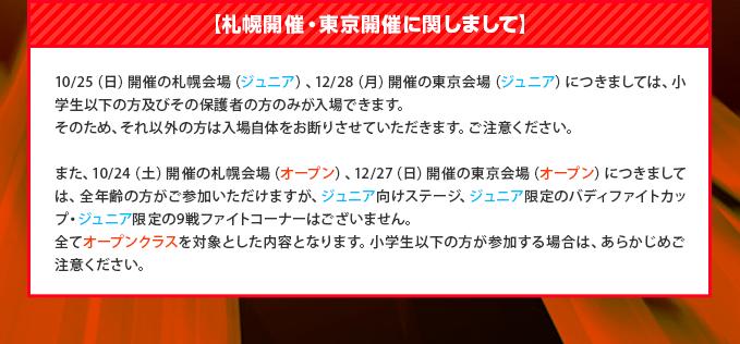 【札幌開催・東京開催に関しまして】10/25(日)開催の札幌会場(ジュニア)、12/28(日)開催の東京会場(ジュニア)につきましては、小学生以下の方及びその保護者の方のみが入場できます。そのため、それ以外の方は入場自体をお断りさせていただきます。ご注意ください。また、10/24(土)開催の札幌会場(オープン)、12/27(土)開催の東京会場(オープン)につきましては、全年齢の方がご参加いただけますが、ジュニア向けステージ、ジュニア限定のバディファイトカップ・ジュニア限定の9戦ファイトコーナーはございません。全てオープンクラスを対象とした内容となります。小学生以下の方が参加する場合は、あらかじめご注意ください。