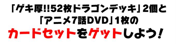 「ゲキ厚!!52枚ドラゴンデッキ」2個と「アニメ7話DVD」1枚のカードセットをゲットしよう!