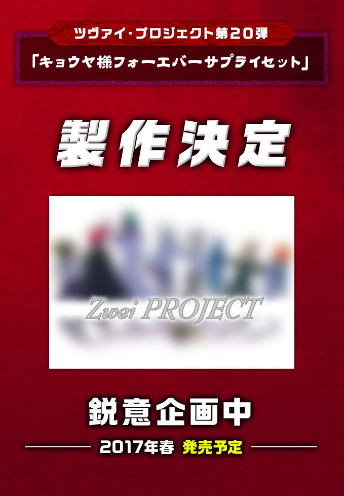 ツヴァイ・プロジェクト第20弾「キョウヤ様フォーエバーサプライセット」製作決定内容未定2017年春 発売予定