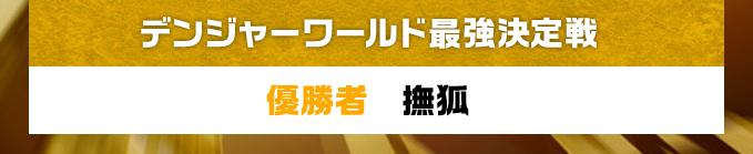 デンジャーワールド最強決定戦 優勝者 撫狐