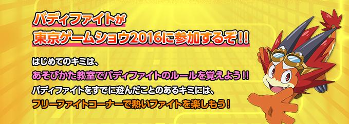 バディファイトが東京ゲームショウ2016に参加するぞ!!昨年に引き続き、今年もバディファイトが、東京ゲームショウに参加するぞ!!はじめてのキミは、あそびかた教室でバディファイトのルールを覚えよう!!バディファイトをすでに遊んだことのあるキミには、フリーファイトコーナーで熱いファイトを楽しもう!!