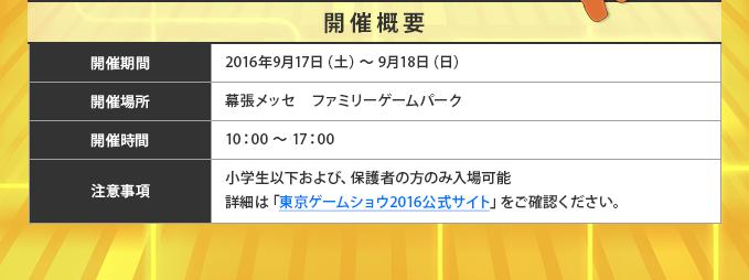 開催概要●開催期間:2016年9月17日(土)~9月18日(日)●開催場所:幕張メッセ ファミリーゲームパーク●開催時間:10:00~17:00●小学生以下および、保護者の方のみ入場可能詳細は「東京ゲームショウ2016公式サイト」http://expo.nikkeibp.co.jp/tgs/2016/public/family/index.htmlをご確認ください。