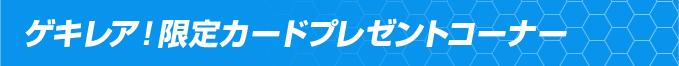 ゲキレア!限定カードプレゼントコーナー