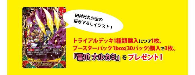 田村光久先生の描き下ろしイラスト!トライアルデッキ1種類購入につき1枚、ブースターパック1box(30パック)購入で3枚、「雷爪 ナルカミ」をプレゼント!