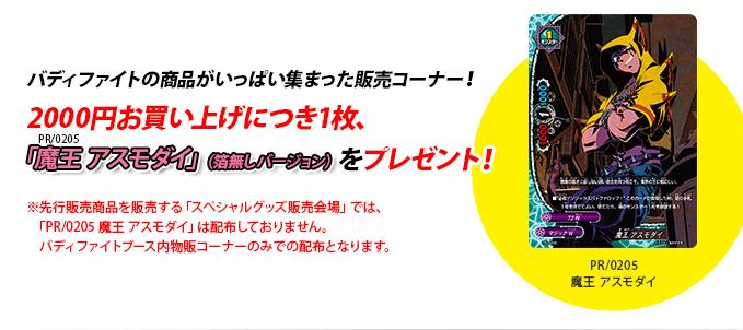 バディファイトの商品がいっぱい集まった販売コーナー!2000円以上お買い上げにつき1枚、「PR/0205 魔王 アスモダイ」(箔無しバージョン)をプレゼント。※先行販売商品を販売する「スペシャルグッズ販売会場」では、「PR/0205 魔王 アスモダイ」は配布しておりません。バディファイトブース内物販コーナーのみでの配布となります。