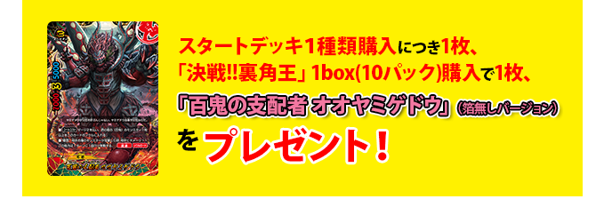 スタートデッキ1種類購入につき1枚、「決戦!!裏角王」1box(10パック)購入で1枚、「百鬼の支配者 オオヤミゲドウ」(箔無しバージョン)をプレゼント!